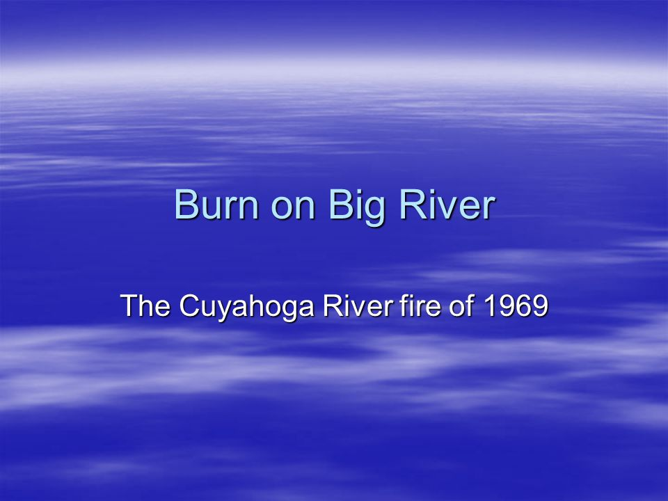 Burn on Big River The Cuyahoga River fire of 1969