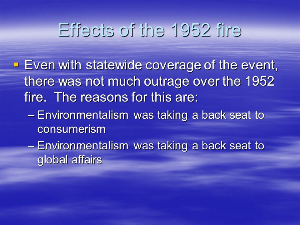 Effects of the 1952 fire  Even with statewide coverage of the event, there was not much outrage over the 1952 fire. The reasons for this are: –Enviro