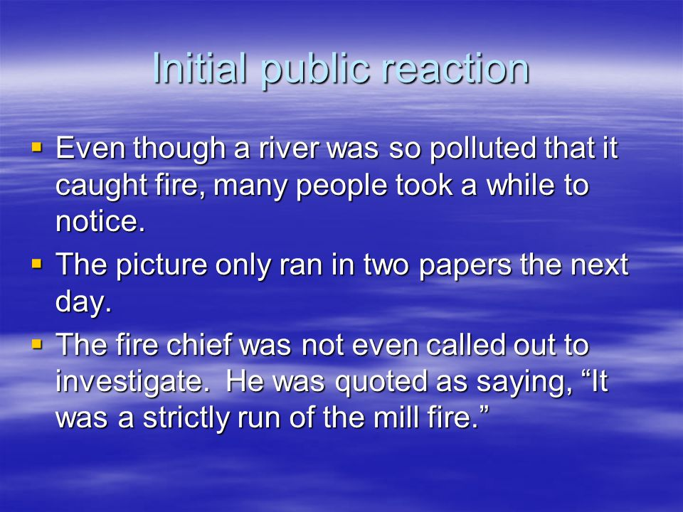 Initial public reaction  Even though a river was so polluted that it caught fire, many people took a while to notice.  The picture only ran in two p