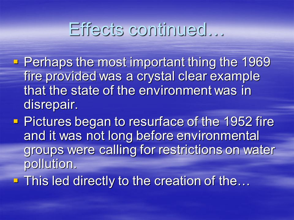 Effects continued…  Perhaps the most important thing the 1969 fire provided was a crystal clear example that the state of the environment was in disr
