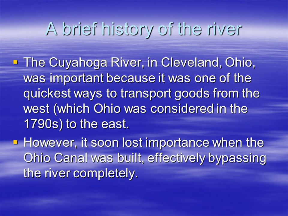 A brief history of the river  The Cuyahoga River, in Cleveland, Ohio, was important because it was one of the quickest ways to transport goods from t
