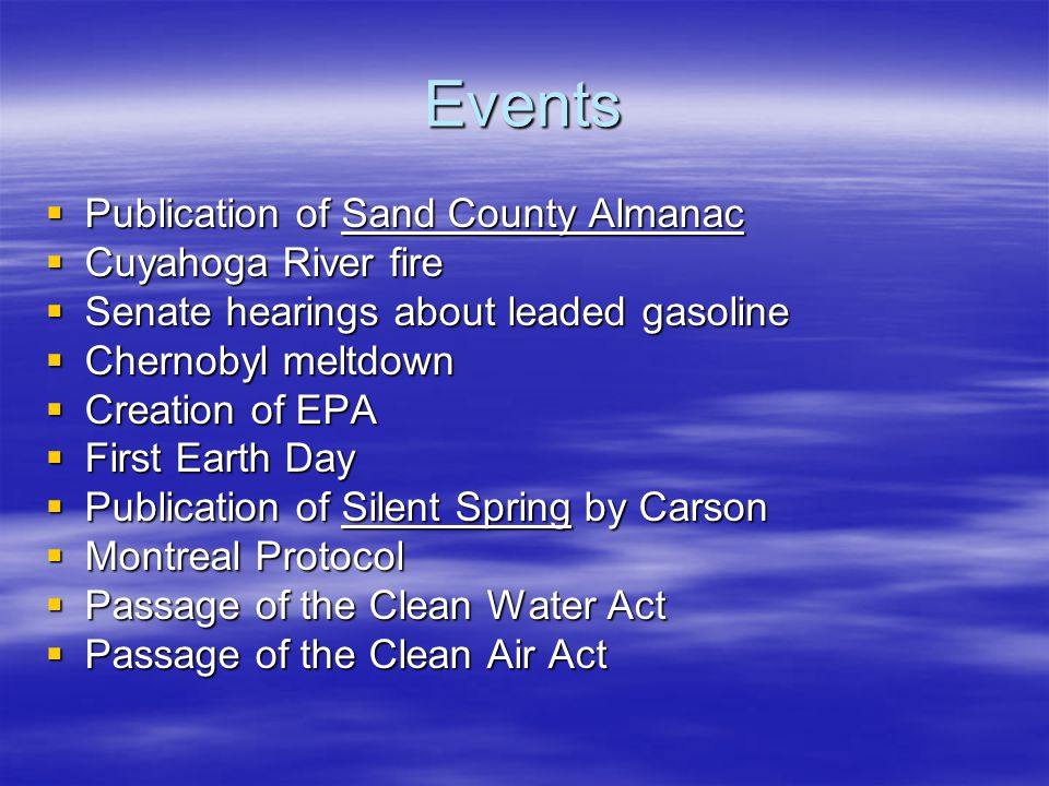 Events  Publication of Sand County Almanac  Cuyahoga River fire  Senate hearings about leaded gasoline  Chernobyl meltdown  Creation of EPA  Fir