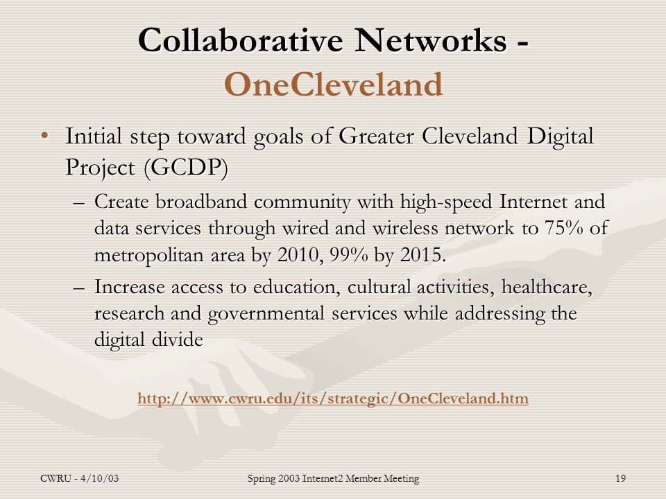 CWRU - 4/10/03Spring 2003 Internet2 Member Meeting19 Collaborative Networks - Collaborative Networks - OneCleveland Initial step toward goals of Greater Cleveland Digital Project (GCDP)Initial step toward goals of Greater Cleveland Digital Project (GCDP) –Create broadband community with high-speed Internet and data services through wired and wireless network to 75% of metropolitan area by 2010, 99% by 2015.