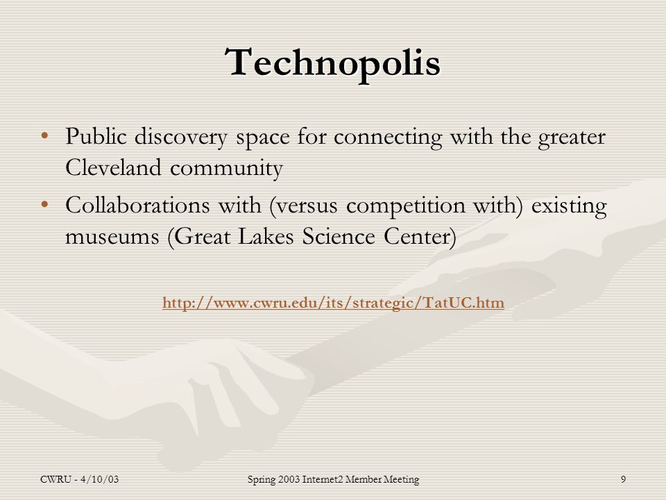 CWRU - 4/10/03Spring 2003 Internet2 Member Meeting9 Technopolis Public discovery space for connecting with the greater Cleveland community Collaborations with (versus competition with) existing museums (Great Lakes Science Center) http://www.cwru.edu/its/strategic/TatUC.htm