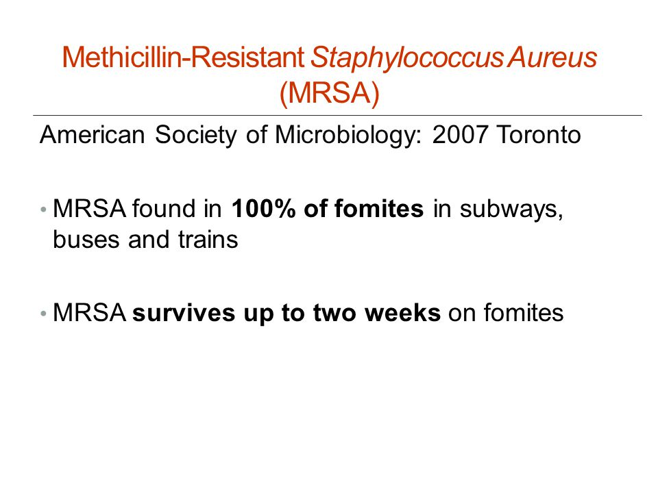 Methicillin-Resistant Staphylococcus Aureus (MRSA) American Society of Microbiology: 2007 Toronto MRSA found in 100% of fomites in subways, buses and trains MRSA survives up to two weeks on fomites