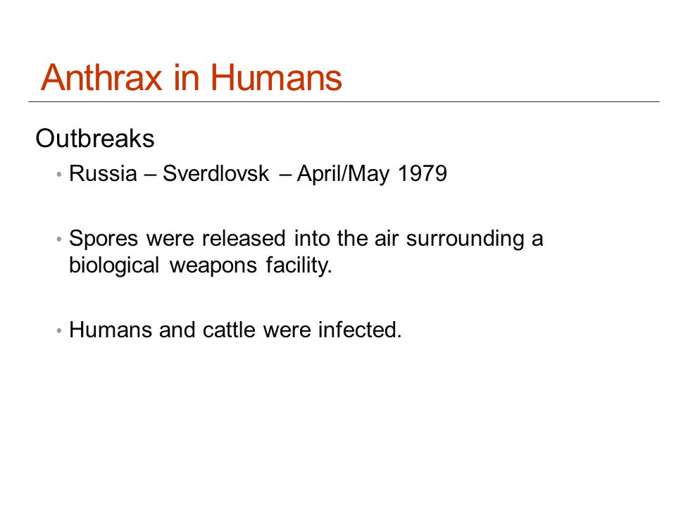 Anthrax in Humans Outbreaks Russia – Sverdlovsk – April/May 1979 Spores were released into the air surrounding a biological weapons facility.