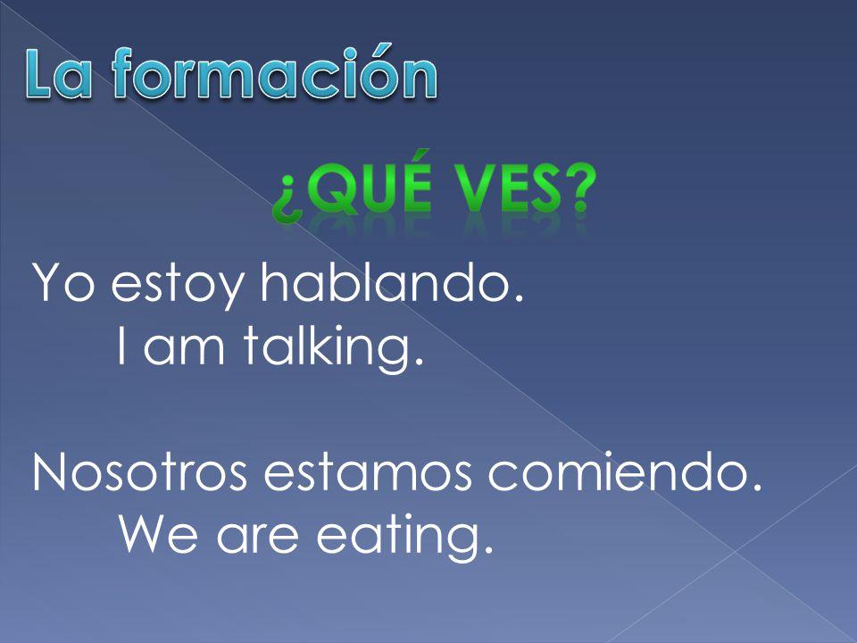 Yo estoy hablando. I am talking. Nosotros estamos comiendo. We are eating.