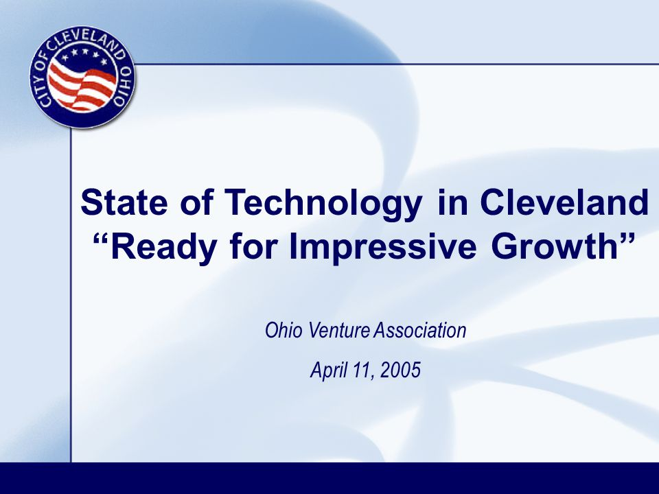 State of Technology in Cleveland Ready for Impressive Growth Ohio Venture Association April 11, 2005