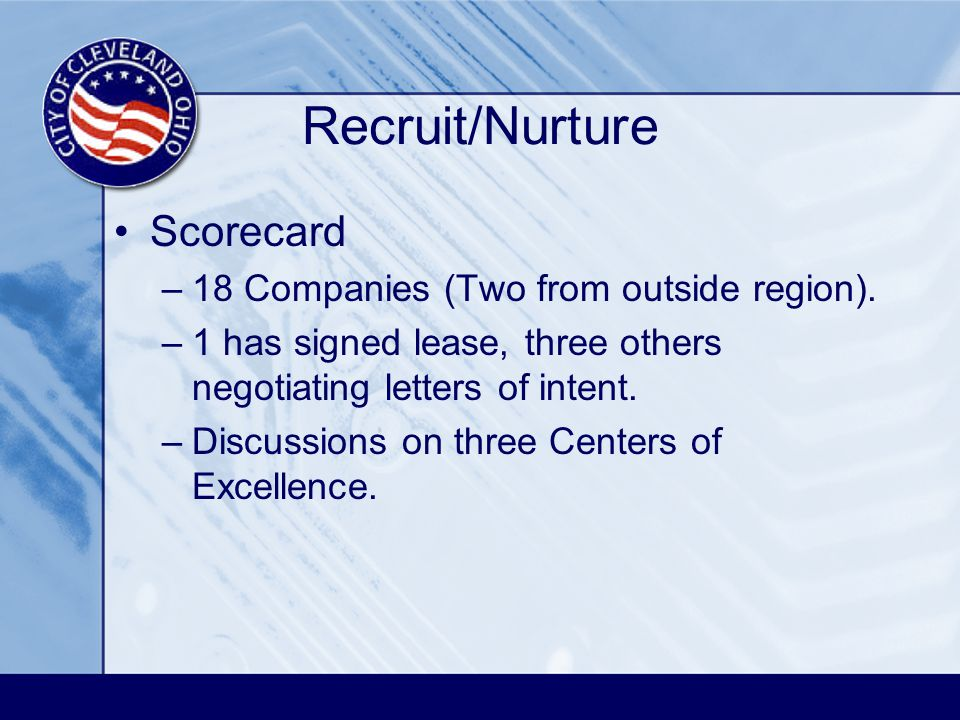 Recruit/Nurture Scorecard –18 Companies (Two from outside region). –1 has signed lease, three others negotiating letters of intent. –Discussions on th