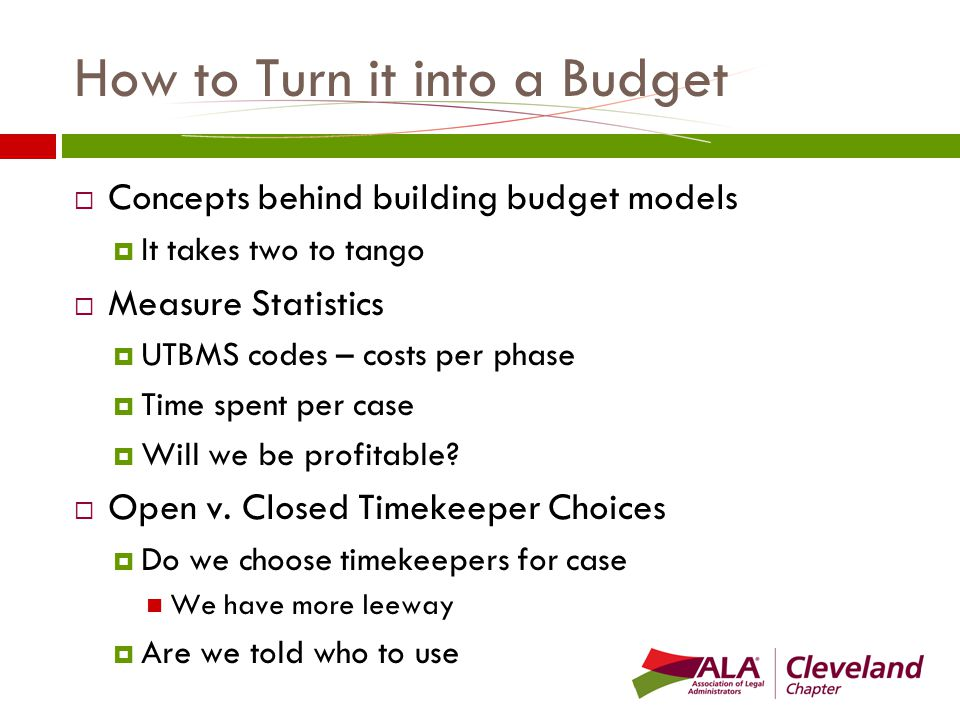 How to Turn it into a Budget  Concepts behind building budget models  It takes two to tango  Measure Statistics  UTBMS codes – costs per phase  Time spent per case  Will we be profitable.