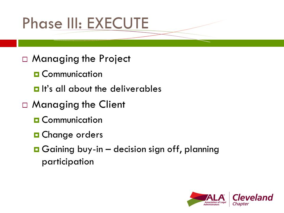 Phase III: EXECUTE  Managing the Project  Communication  It's all about the deliverables  Managing the Client  Communication  Change orders  Gaining buy-in – decision sign off, planning participation