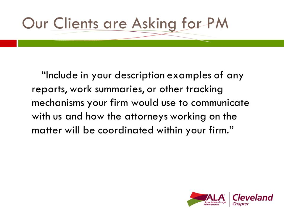 Our Clients are Asking for PM Include in your description examples of any reports, work summaries, or other tracking mechanisms your firm would use to communicate with us and how the attorneys working on the matter will be coordinated within your firm.