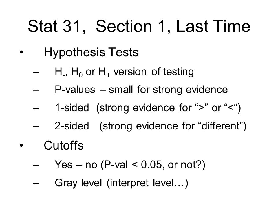 Stat 31, Section 1, Last Time Hypothesis Tests –H -, H 0 or H + version of testing –P-values – small for strong evidence –1-sided (strong evidence for > or < ) –2-sided (strong evidence for different ) Cutoffs –Yes – no (P-val < 0.05, or not ) –Gray level (interpret level…)
