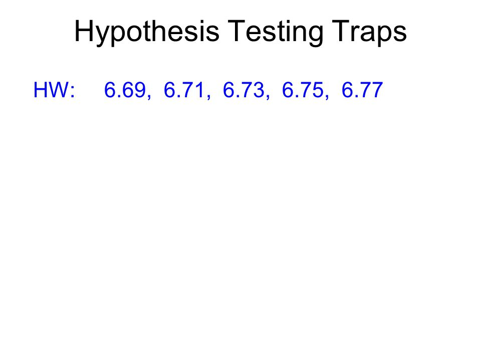 Hypothesis Testing Traps HW: 6.69, 6.71, 6.73, 6.75, 6.77