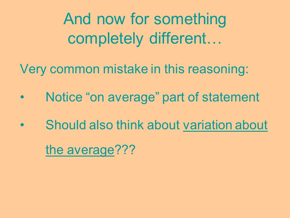 And now for something completely different… Very common mistake in this reasoning: Notice on average part of statement Should also think about variation about the average