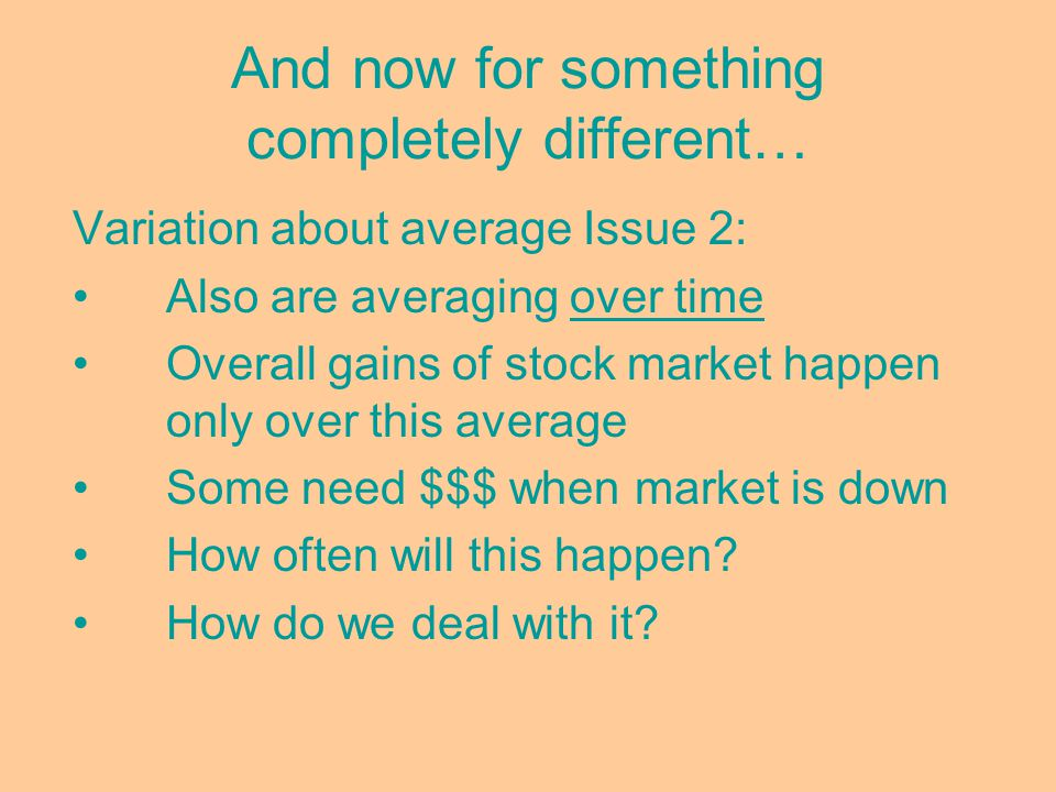 And now for something completely different… Variation about average Issue 2: Also are averaging over time Overall gains of stock market happen only over this average Some need $$$ when market is down How often will this happen.