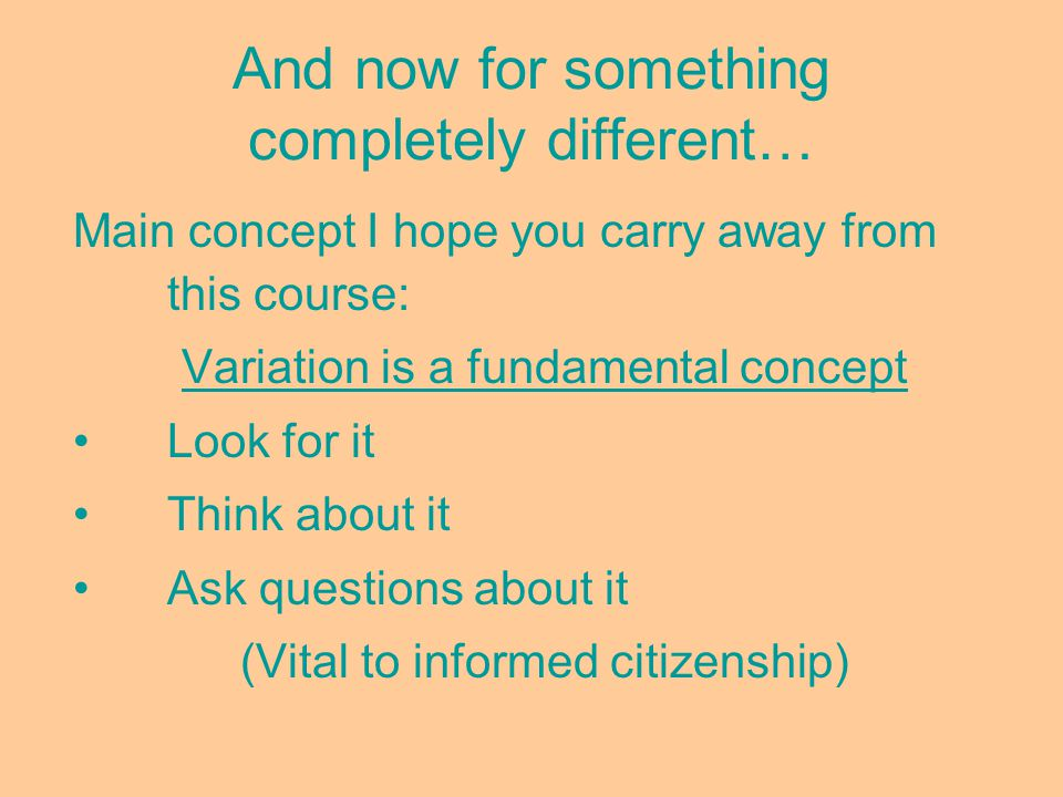 And now for something completely different… Main concept I hope you carry away from this course: Variation is a fundamental concept Look for it Think about it Ask questions about it (Vital to informed citizenship)