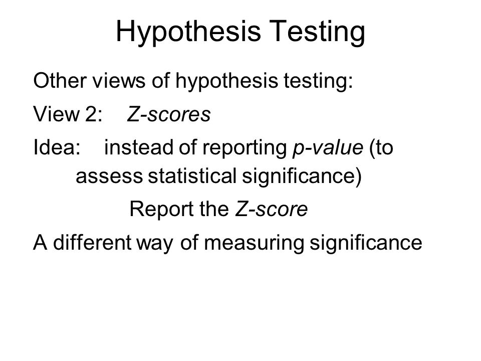 Hypothesis Testing Other views of hypothesis testing: View 2: Z-scores Idea: instead of reporting p-value (to assess statistical significance) Report the Z-score A different way of measuring significance