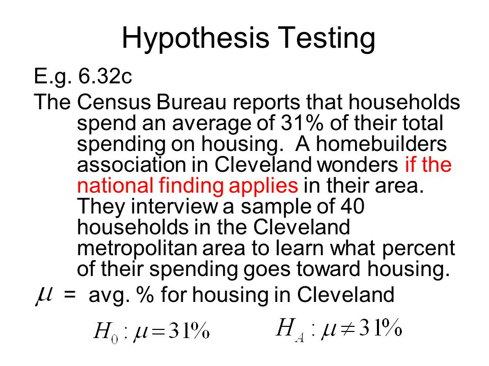 Hypothesis Testing E.g. 6.32c The Census Bureau reports that households spend an average of 31% of their total spending on housing. A homebuilders ass