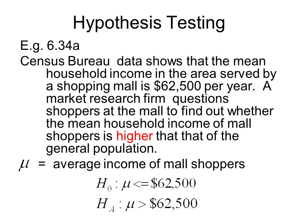 Hypothesis Testing E.g. 6.34a Census Bureau data shows that the mean household income in the area served by a shopping mall is $62,500 per year. A mar