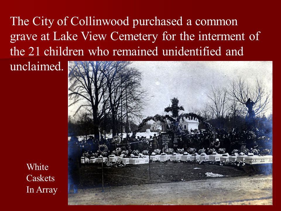 The City of Collinwood purchased a common grave at Lake View Cemetery for the interment of the 21 children who remained unidentified and unclaimed.