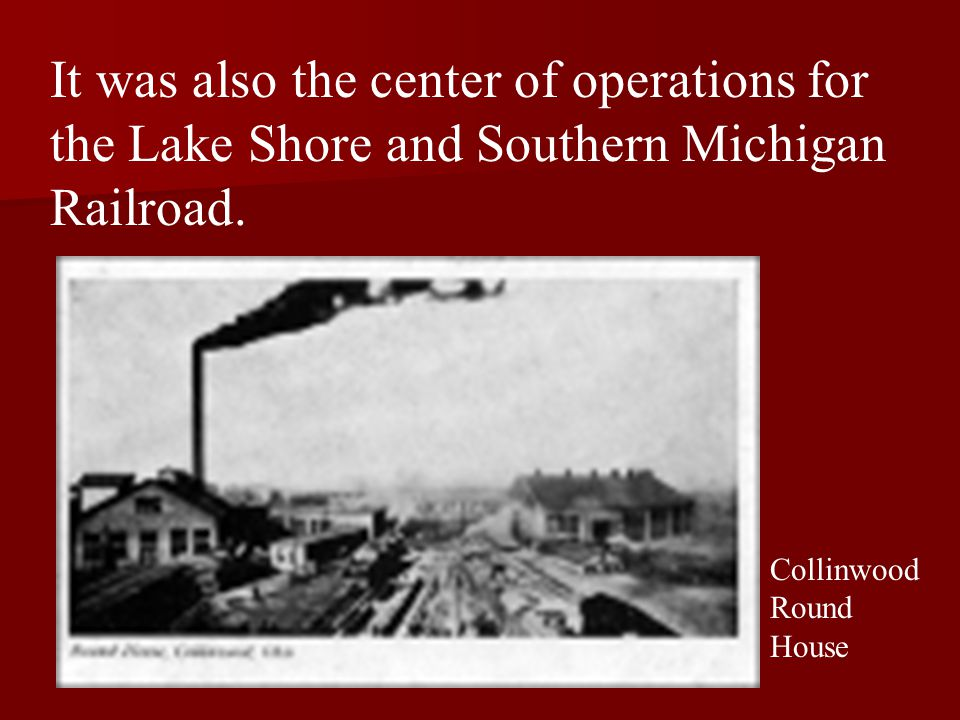 It was also the center of operations for the Lake Shore and Southern Michigan Railroad. Collinwood Round House
