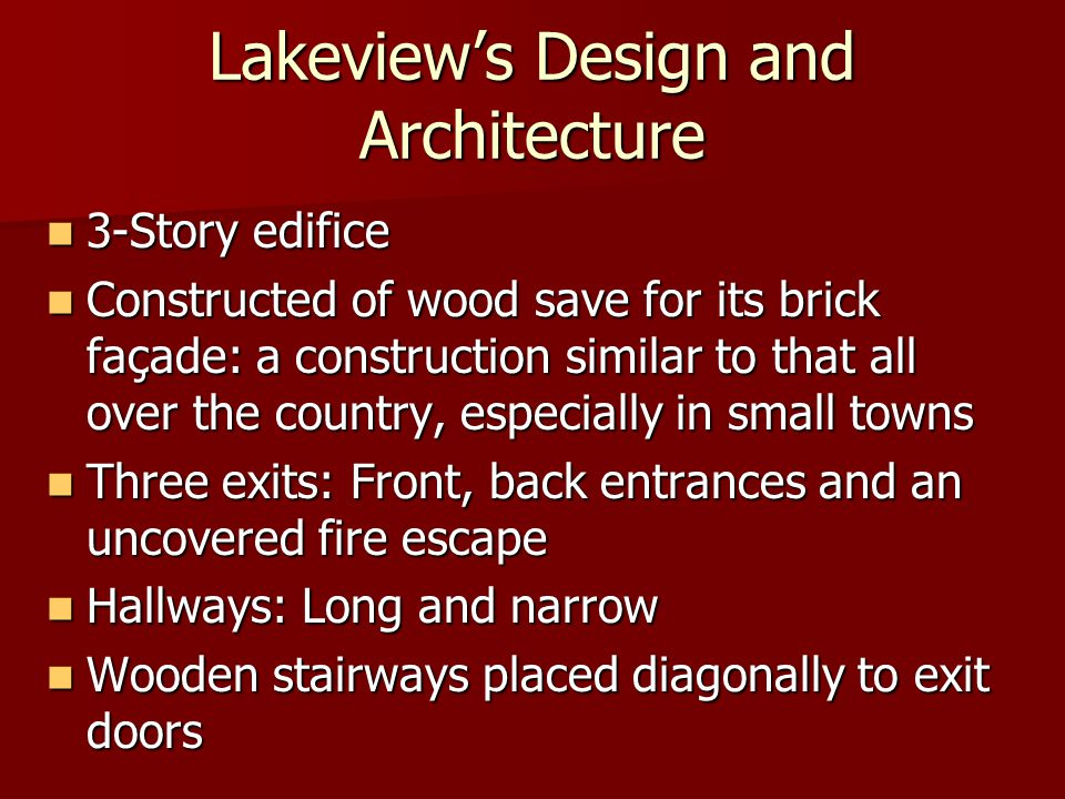 Lakeview's Design and Architecture 3-Story edifice 3-Story edifice Constructed of wood save for its brick façade: a construction similar to that all over the country, especially in small towns Constructed of wood save for its brick façade: a construction similar to that all over the country, especially in small towns Three exits: Front, back entrances and an uncovered fire escape Three exits: Front, back entrances and an uncovered fire escape Hallways: Long and narrow Hallways: Long and narrow Wooden stairways placed diagonally to exit doors Wooden stairways placed diagonally to exit doors
