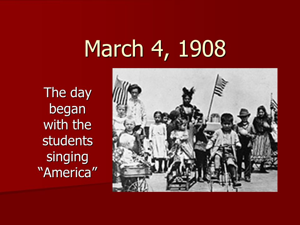 "March 4, 1908 The day began with the students singing ""America"""