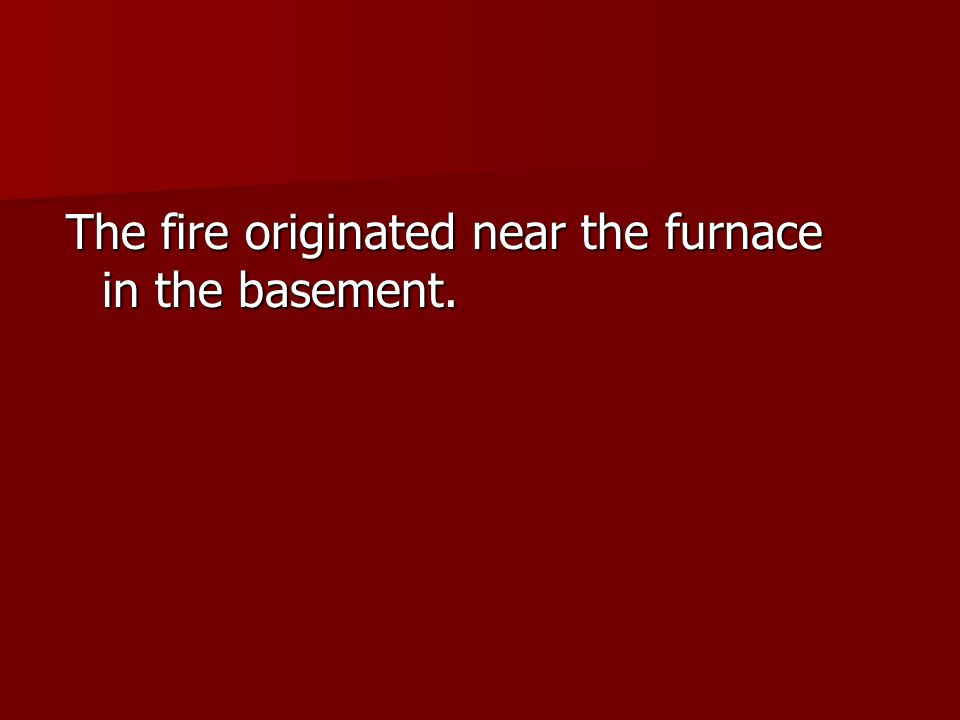 The fire originated near the furnace in the basement.