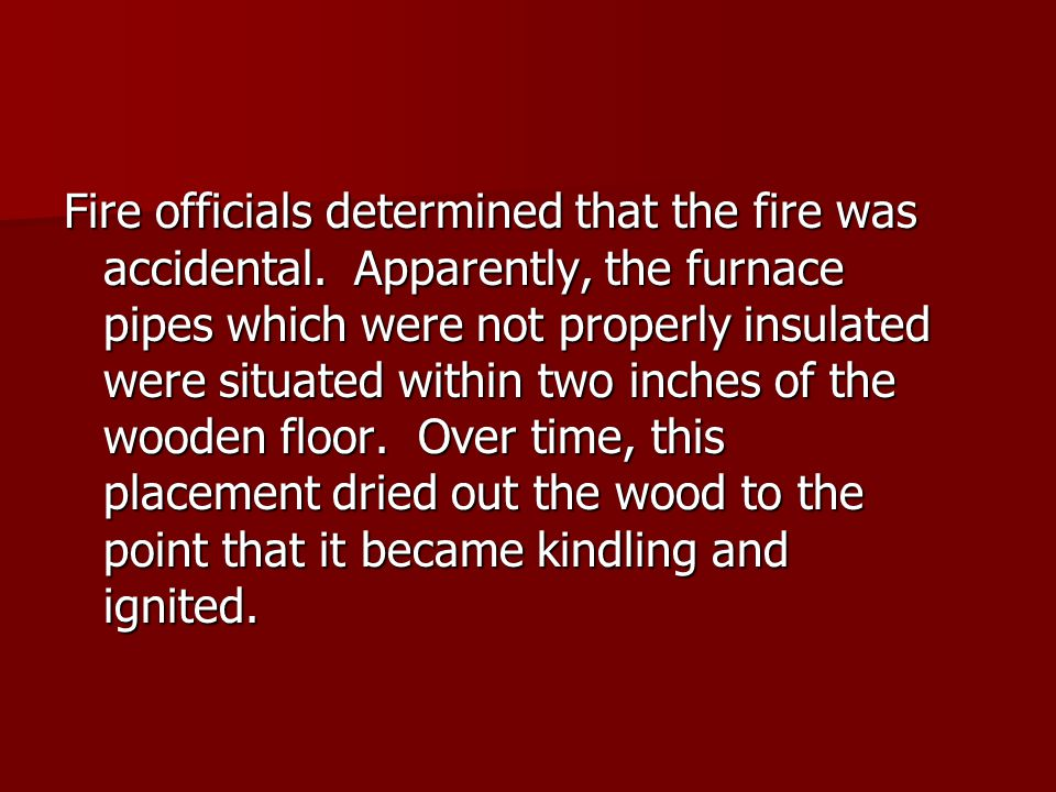 Fire officials determined that the fire was accidental. Apparently, the furnace pipes which were not properly insulated were situated within two inche