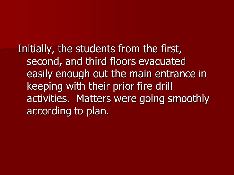 Initially, the students from the first, second, and third floors evacuated easily enough out the main entrance in keeping with their prior fire drill