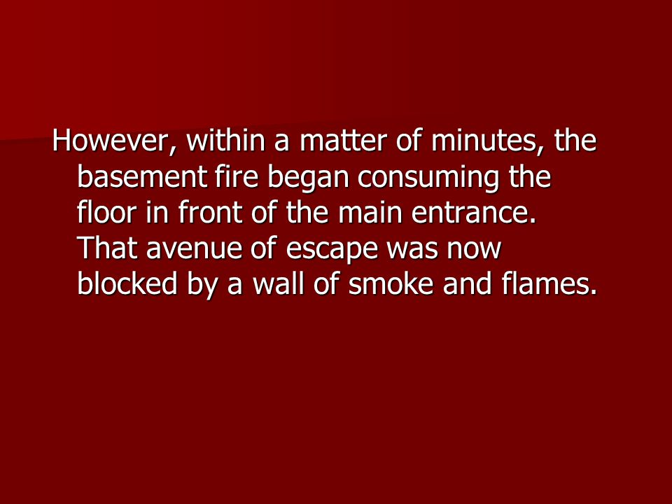 However, within a matter of minutes, the basement fire began consuming the floor in front of the main entrance. That avenue of escape was now blocked