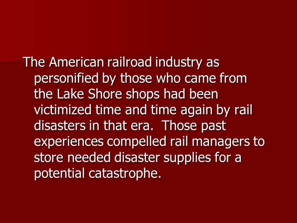 The American railroad industry as personified by those who came from the Lake Shore shops had been victimized time and time again by rail disasters in that era.