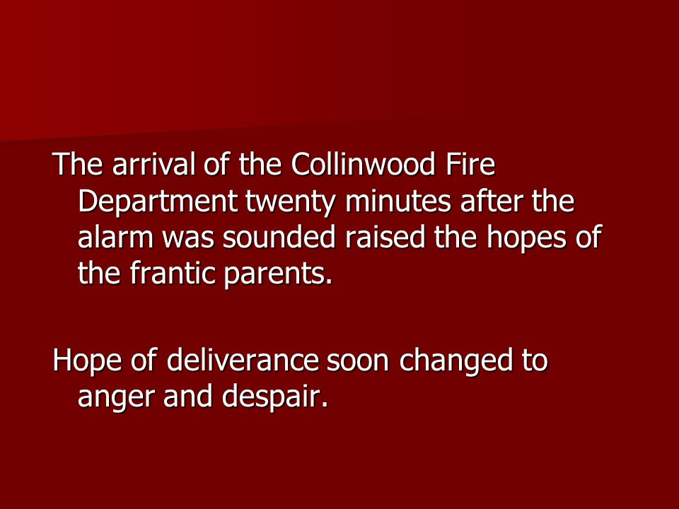 The arrival of the Collinwood Fire Department twenty minutes after the alarm was sounded raised the hopes of the frantic parents.