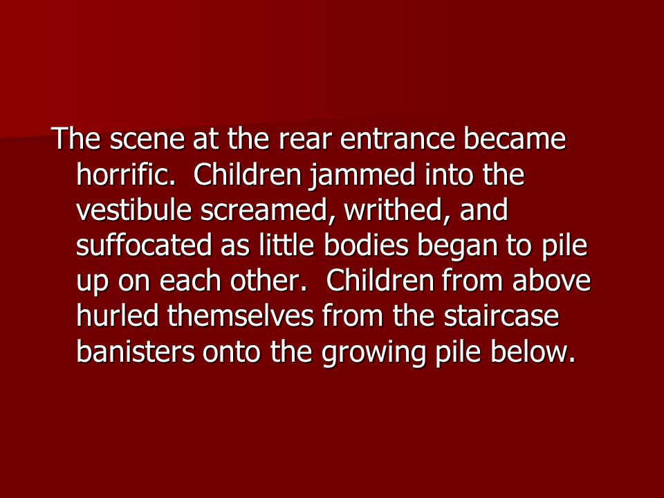 The scene at the rear entrance became horrific. Children jammed into the vestibule screamed, writhed, and suffocated as little bodies began to pile up