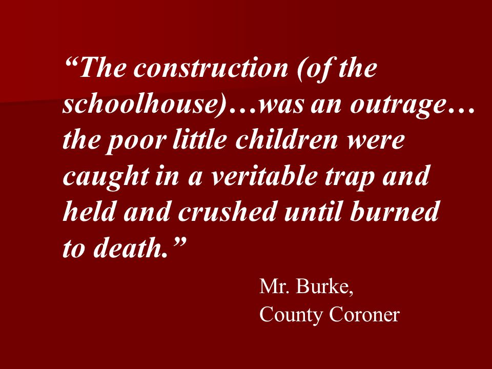 The construction (of the schoolhouse)…was an outrage… the poor little children were caught in a veritable trap and held and crushed until burned to death. Mr.