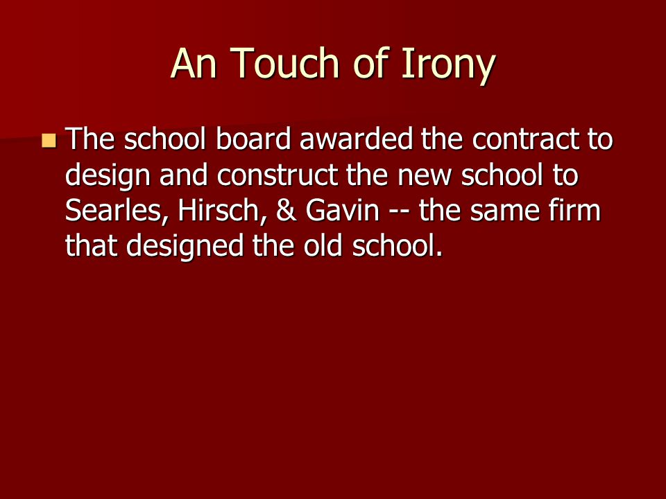 An Touch of Irony The school board awarded the contract to design and construct the new school to Searles, Hirsch, & Gavin -- the same firm that desig