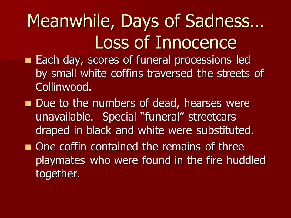 Meanwhile, Days of Sadness… Loss of Innocence Each day, scores of funeral processions led by small white coffins traversed the streets of Collinwood.