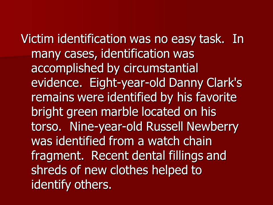Victim identification was no easy task. In many cases, identification was accomplished by circumstantial evidence. Eight-year-old Danny Clark's remain