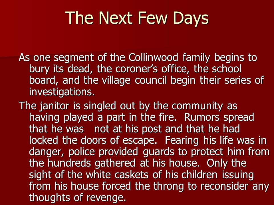 The Next Few Days As one segment of the Collinwood family begins to bury its dead, the coroner's office, the school board, and the village council beg