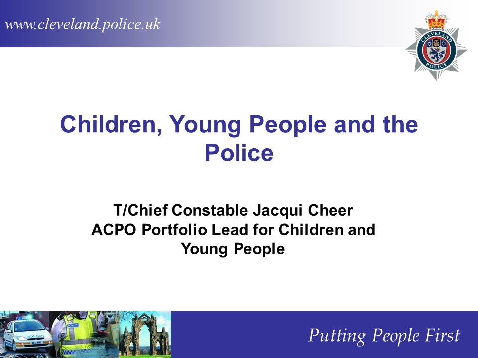 www.cleveland.police.uk Putting People First Children, Young People and the Police T/Chief Constable Jacqui Cheer ACPO Portfolio Lead for Children and Young People