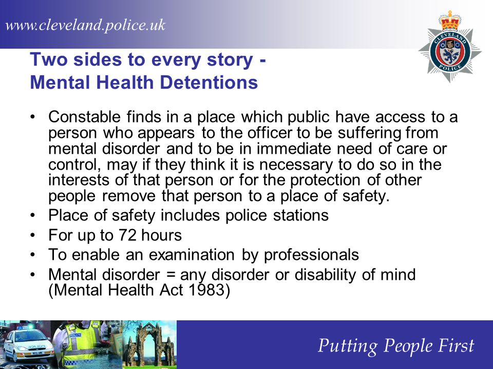 www.cleveland.police.uk Putting People First Two sides to every story - Mental Health Detentions Constable finds in a place which public have access to a person who appears to the officer to be suffering from mental disorder and to be in immediate need of care or control, may if they think it is necessary to do so in the interests of that person or for the protection of other people remove that person to a place of safety.