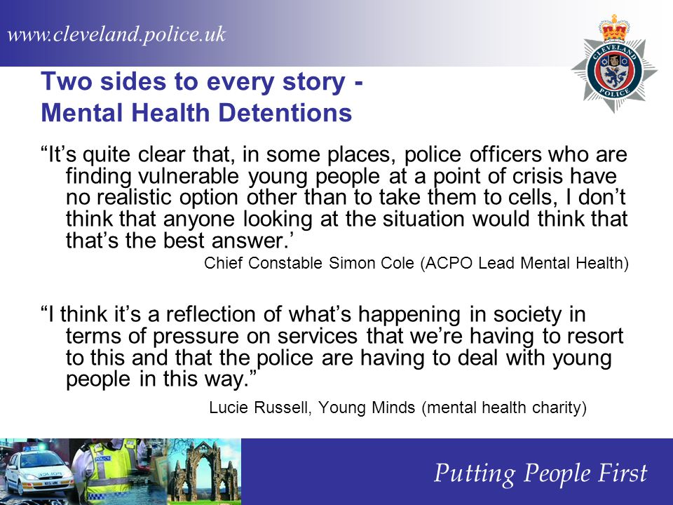 www.cleveland.police.uk Putting People First Two sides to every story - Mental Health Detentions It's quite clear that, in some places, police officers who are finding vulnerable young people at a point of crisis have no realistic option other than to take them to cells, I don't think that anyone looking at the situation would think that that's the best answer.' Chief Constable Simon Cole (ACPO Lead Mental Health) I think it's a reflection of what's happening in society in terms of pressure on services that we're having to resort to this and that the police are having to deal with young people in this way. Lucie Russell, Young Minds (mental health charity)