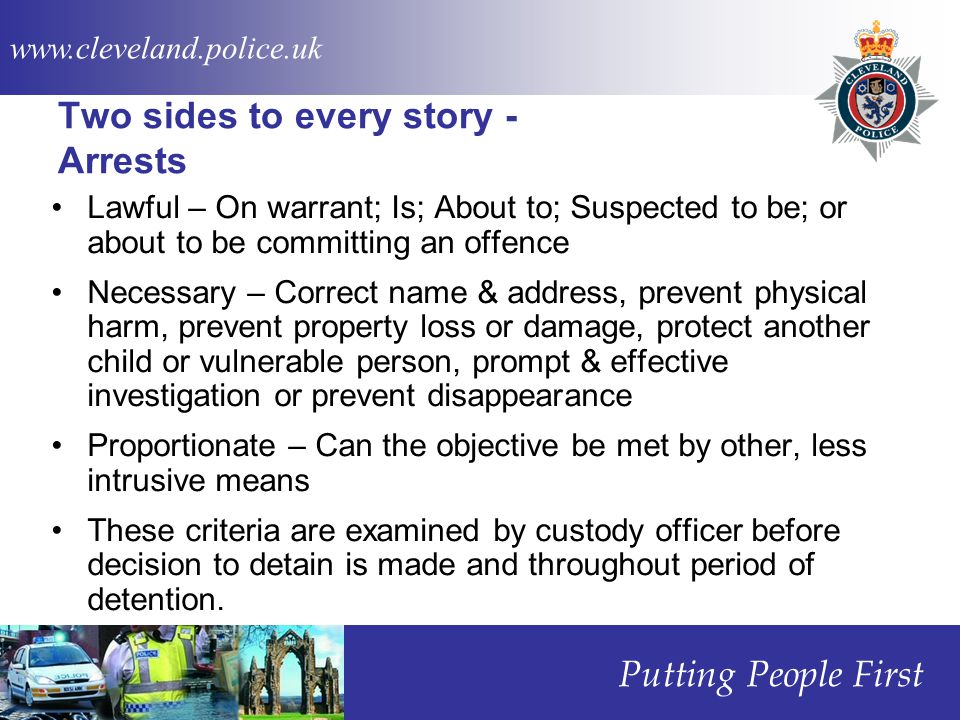 www.cleveland.police.uk Putting People First Two sides to every story - Arrests Lawful – On warrant; Is; About to; Suspected to be; or about to be committing an offence Necessary – Correct name & address, prevent physical harm, prevent property loss or damage, protect another child or vulnerable person, prompt & effective investigation or prevent disappearance Proportionate – Can the objective be met by other, less intrusive means These criteria are examined by custody officer before decision to detain is made and throughout period of detention.