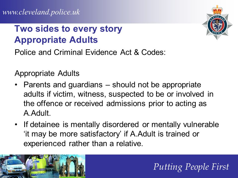 www.cleveland.police.uk Putting People First Two sides to every story Appropriate Adults Police and Criminal Evidence Act & Codes: Appropriate Adults Parents and guardians – should not be appropriate adults if victim, witness, suspected to be or involved in the offence or received admissions prior to acting as A.Adult.