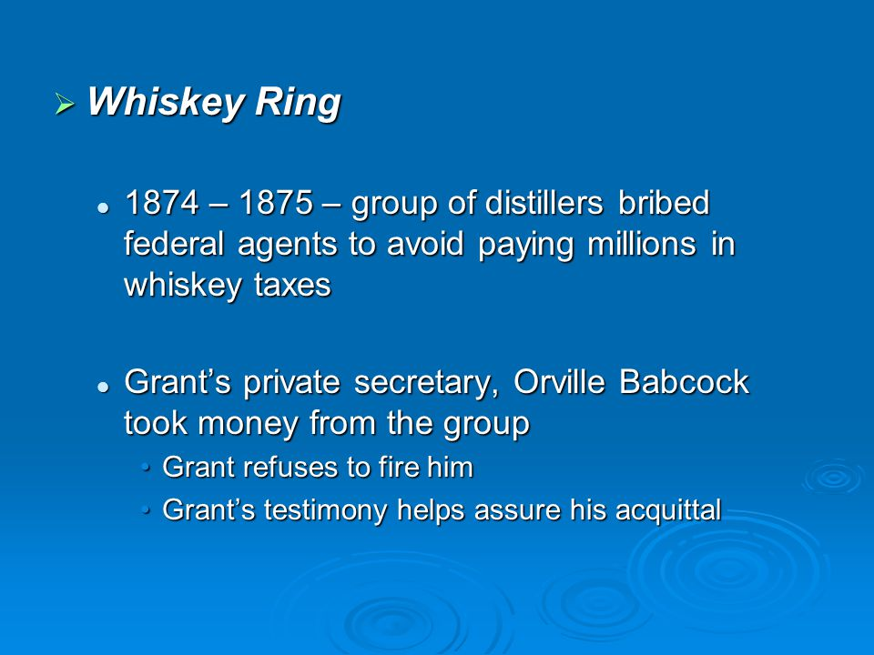  Whiskey Ring 1874 – 1875 – group of distillers bribed federal agents to avoid paying millions in whiskey taxes 1874 – 1875 – group of distillers bri
