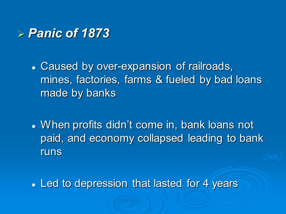  Panic of 1873 Caused by over-expansion of railroads, mines, factories, farms & fueled by bad loans made by banks Caused by over-expansion of railroa