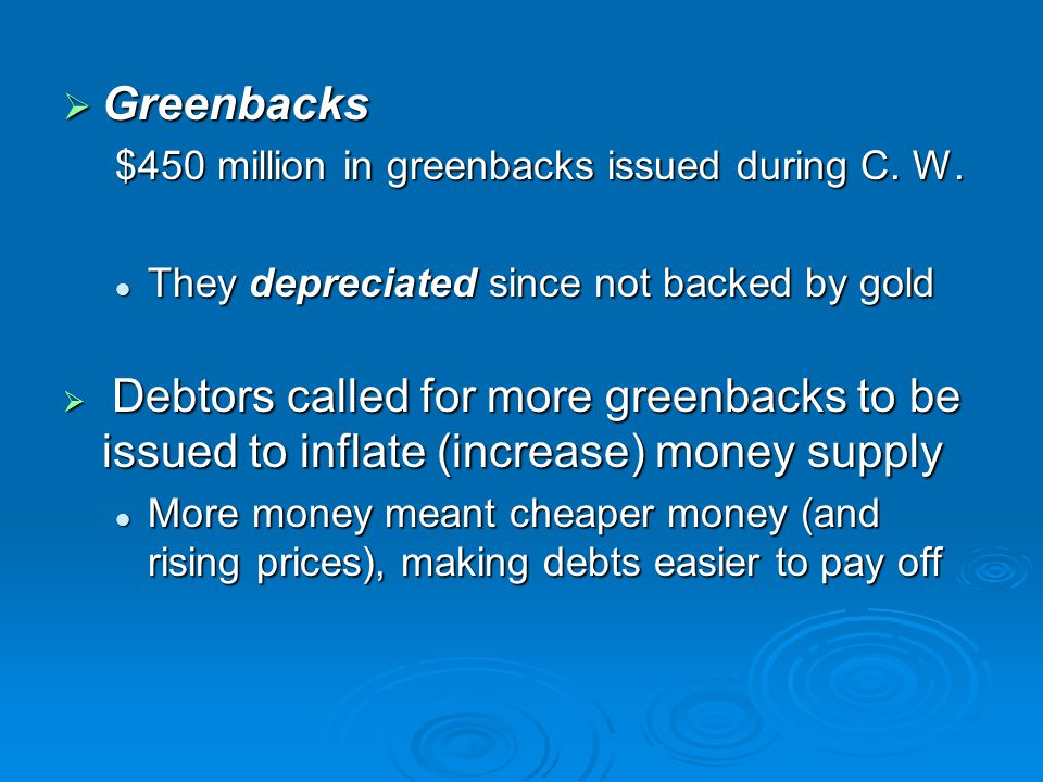  Greenbacks $450 million in greenbacks issued during C. W. They depreciated since not backed by gold They depreciated since not backed by gold  Debt