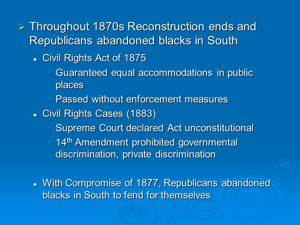  Throughout 1870s Reconstruction ends and Republicans abandoned blacks in South Civil Rights Act of 1875 Civil Rights Act of 1875 Guaranteed equal ac