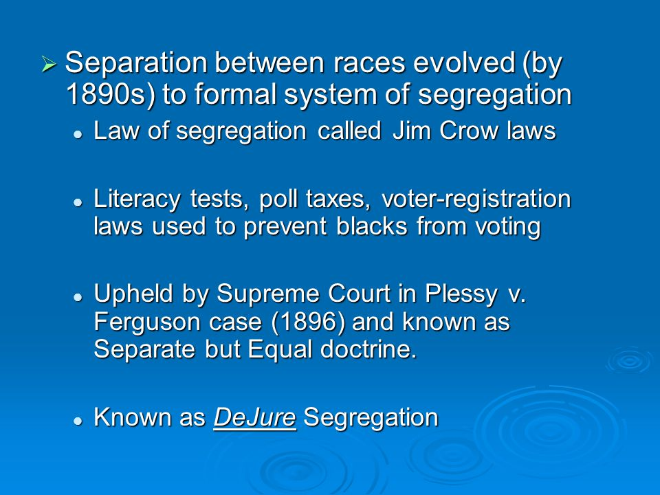  Separation between races evolved (by 1890s) to formal system of segregation Law of segregation called Jim Crow laws Law of segregation called Jim Cr